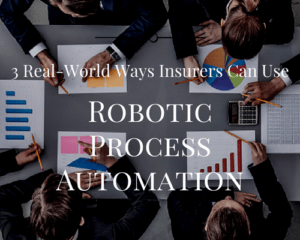 3 Real-World Ways Insurers Can Use Robotic Process Automation