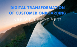 Digital Transformation of Customer Onboarding: Are We There Yet?