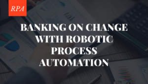 Banking on Change with Robotic Process Automation