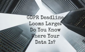 GDPR Deadline Looms Large: Do You Know Where Your Data Is?