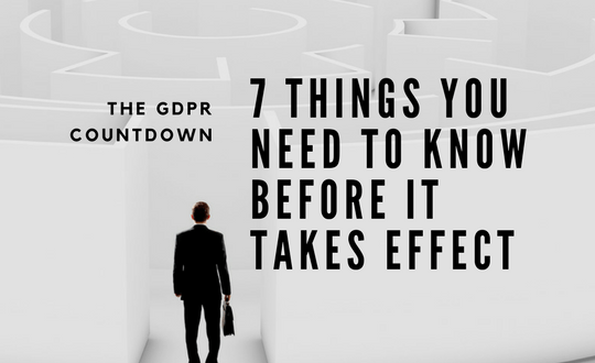 The GDPR Countdown: 7 Things You Need to Know Before it Takes Effect